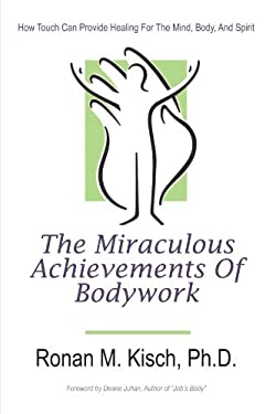 The Miraculous Achievements of Bodywork: How Touch Can Provide Healing for the Mind, Body, and Spirit 9781450289849