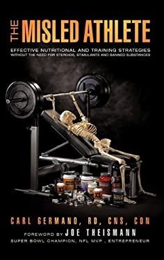 The Misled Athlete: Effective Nutritional and Training Strategies Without the Need for Steroids, Stimulants and Banned Substances 9781450290531