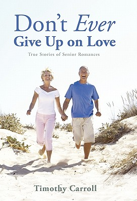 Don't Ever Give Up on Love: True Stories of Senior Romances 9781450292597
