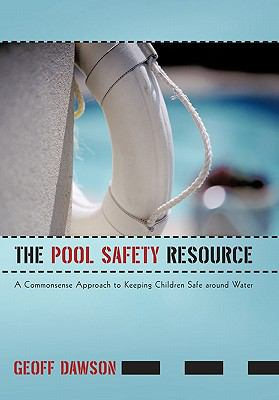 The Pool Safety Resource: The Commonsense Approach to Keeping Children Safe Around Water 9781450294430
