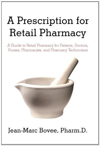A Prescription for Retail Pharmacy: A Guide to Retail Pharmacy for Patients, Doctors, Nurses, Pharmacists, and Pharmacy Technicians 9781450294843