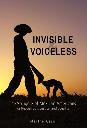 Invisible and Voiceless: The Struggle of Mexican Americans for Recognition, Justice, and Equality 9781450294997