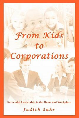 From Kids to Corporations: Successful Leadership in the Home and Workplace 9781450296649