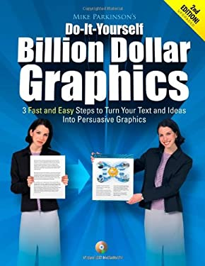 Do-It-Yourself Billion Dollar Graphics: 3 Fast and East Steps to Turn Your Text and Ideas Into Persuasive Graphics 9781450740111