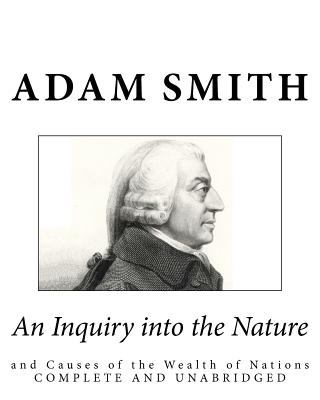 An Inquiry Into the Nature and Causes of the Wealth of Nations: Complete and Unabridged 9781451522792