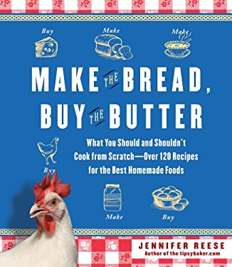 Make the Bread, Buy the Butter: What You Should and Shouldn't Cook from Scratch--Over 120 Recipes for the Best Homemade Foods 9781451605877