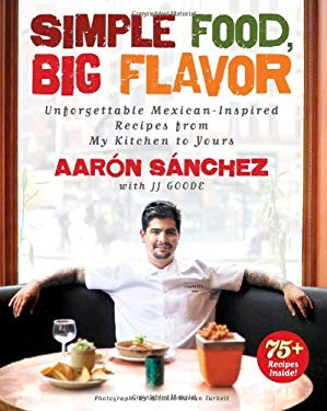 Simple Food, Big Flavor: Unforgettable Mexican-Inspired Recipes from My Kitchen to Yours 9781451611502