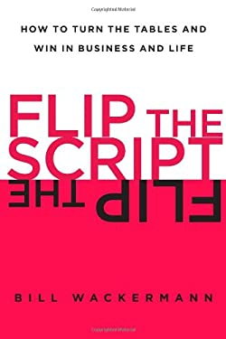 Flip the Script: How to Turn the Tables and Win in Business and Life 9781451618396