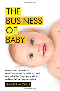 The Business of Baby: What Doctors Don't Tell You, What Corporations Try to Sell You, and How to Put Your Pregnancy, Childbirth, and Baby Be 9781451636086