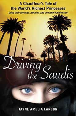 Driving the Saudis: A Chauffeur's Tale of the World's Richest Princesses (plus their servants, nannies, and one royal hairdresser) 9781451640014