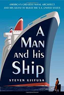A Man and His Ship: America's Greatest Naval Architect and His Quest to Build the S.S. United States 9781451645071