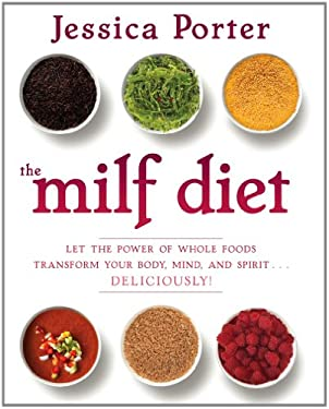 The Milf Diet: Let the Power of Whole Foods Transform Your Body, Mind, and Spirit . . . Deliciously!