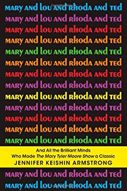 Mary and Lou and Rhoda and Ted: A History of the Mary Tyler Moore Show 9781451659207