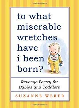 To What Miserable Wretches Have I Been Born?: Revenge Poetry for Babies and Toddlers 9781451660654