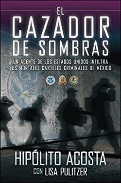 El Cazador de Sombras: Un Agente de los Estados Unidos Infiltra los Mortales Carteles Criminales de Mexico 9781451666472