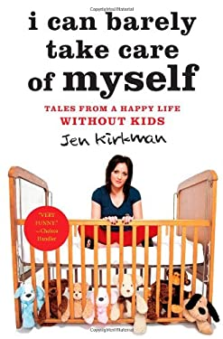 I Can Barely Take Care of Myself: Tales from a Happy Life Without Kids 9781451667004