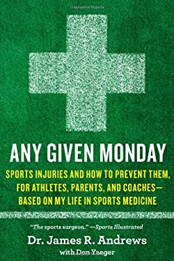Any Given Monday: Sports Injuries and How to Prevent Them for Athletes, Parents, and Coaches - Based on My Life in Sports Medicine 9781451667080