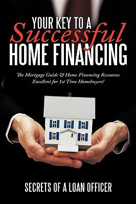 Your Key to a Successful Home Financing: The Mortgage Guide & Home Financing Resources Excellent for 1st Time Homebuyers! 9781452020129