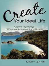 Create Your Ideal Life: Applied Psychology of Personal Adjustment and Growth -  Zahm, Mary
