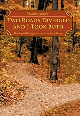 Two Roads Diverged and I Took Both: Meaningful Writing Instruction in an Age of Testing - Mayer, Melanie