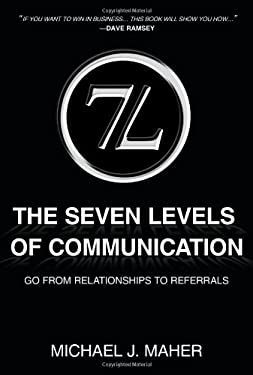 7L the Seven Levels of Communication: Go from Relationships to Referrals 9781452033976