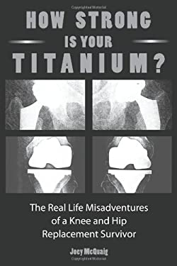 How Strong Is Your Titanium: The Real Life Misadventures of a Knee and Hip Replacement Survivor 9781452037028