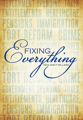 Fixing Everything: Government Spending, Taxes, Entitlements, Healthcare, Pensions, Immigration, Tort Reform, Crime... 9781452051796