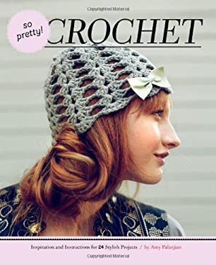 So Pretty! Crochet: Inspiration and Instructions for 24 Stylish Projects 9781452103600