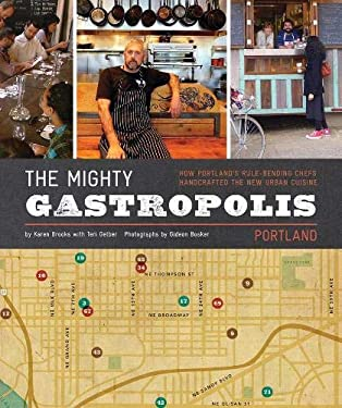 The Mighty Gastropolis: Portland: How Portland's Rule-Bending Chefs Handcrafted the New Urban Cuisine 9781452105963