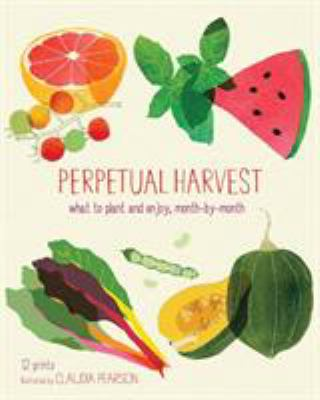 Perpetual Harvest: What to Plant and Enjoy, Month by Month 9781452109534