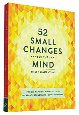 52 Small Changes for the Mind: Improve Memory * Minimize Stress * Increase Productivity * Boost Happiness