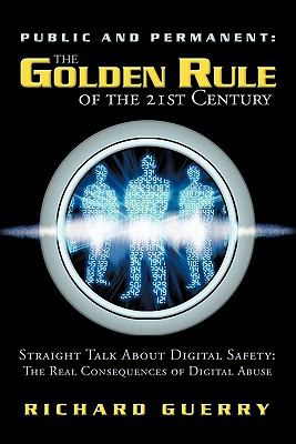 Public and Permanent: The Golden Rule of the 21st Century: Straight Talk about Digital Safety: The Real Consequences of Digital Abuse 9781452501321