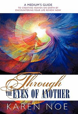 Through the Eyes of Another: A Medium's Guide to Creating Heaven on Earth by Encountering Your Life Review Now 9781452501611