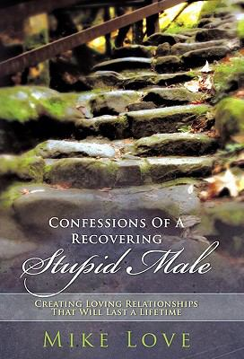 Confessions of a Recovering Stupid Male: Creating Loving Relationships That Will Last a Lifetime 9781452534619
