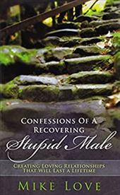 Confessions of a Recovering Stupid Male: Creating Loving Relationships That Will Last a Lifetime 14032977