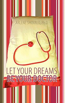 Let Your Dreams Be Your Doctor: Using Dreams to Diagnose and Treat Physical and Emotional Problems