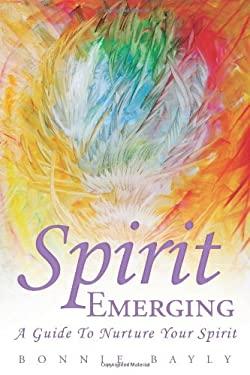 Spirit Emerging: A Guide to Nurture Your Spirit 9781452538631