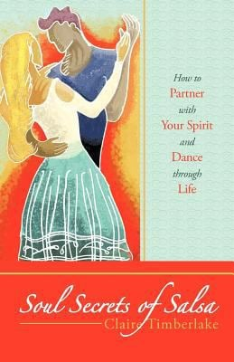 Soul Secrets of Salsa: How to Partner with Your Spirit and Dance Through Life 9781452539621