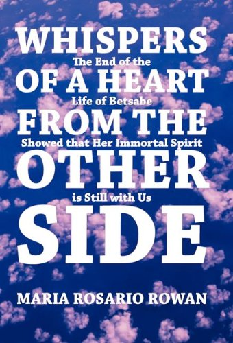 Whispers of a Heart from the Other Side: The End of the Life of Betsabe Showed That Her Immortal Spirit Is Still with Us 9781452542768