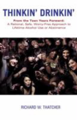 Thinkin' Drinkin': From the Teen Years Forward: A Rational, Safe, Worry-Free Approach to Lifetime Alcohol Use or Abstinence 9781452542799