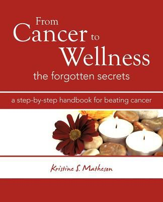 From Cancer to Wellness: The Forgotten Secrets 9781452543789