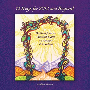 12 Keys for 2012 and Beyond: Birthed from an Ancient Light We Are Now Ascending 9781452551159