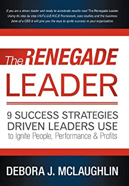 The Renegade Leader: 9 Success Strategies Driven Leaders Use to Ignite People, Performance & Profits 9781452552415