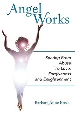 Angel Works: Soaring from Abuse to Love, Forgiveness and Enlightenment 9781452554457