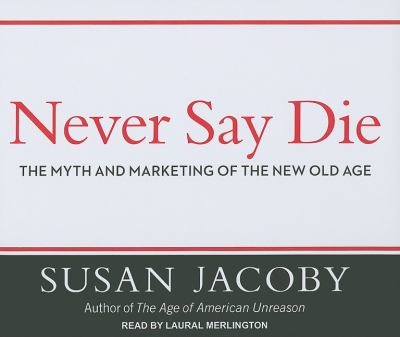 Never Say Die: The Myth and Marketing of the New Old Age 9781452600376