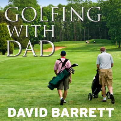 Golfing with Dad: The Game's Greatest Players Reflect on Their Fathers and the Game They Love 9781452601250
