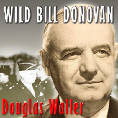 Wild Bill Donovan: The Spymaster Who Created the OSS and Modern American Espionage 9781452601663