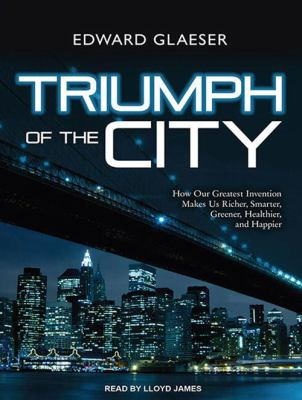 Triumph of the City: How Our Greatest Invention Makes Us Richer, Smarter, Greener, Healthier, and Happier 9781452601694
