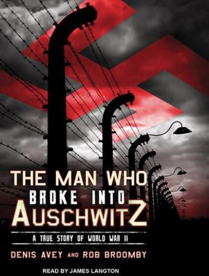 The Man Who Broke Into Auschwitz: A True Story of World War II 9781452602486