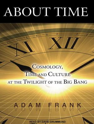 About Time: Cosmology, Time and Culture at the Twilight of the Big Bang 9781452604527